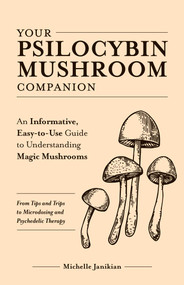 Your Psilocybin Mushroom Companion (An Informative, Easy-to-Use Guide to Understanding Magic Mushrooms-From Tips and Trips to Microdosing and Psychedelic Therapy) by Michelle Janikian, 9781612439471