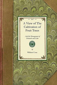View of The Cultivation of Fruit Trees (and the Management of Orchards and Cider; with Accurate Descriptions of the Most Estimable Varieties of Native and Foreign Apples, Pears, Peaches, Plums, and Cherries, Cultivated in the Middle States of Ameri.. by William Coxe, 9781429013529