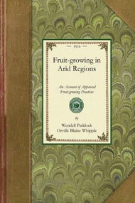 Fruit growing in Arid Regions (An Account of Approved Fruit-growing Practices in the Inter-mountain Country of the Western United States) by Wendell Paddock, Orville Blaine Whipple, 9781429013291
