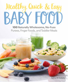 Healthy, Quick & Easy Baby Food (100 Naturally Wholesome, No-Fuss Purees, Finger Foods and Toddler Meals) by Kathryn Doherty, 9781465493408