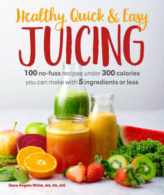 Healthy, Quick & Easy Juicing (100 No-Fuss Recipes Under 300 Calories You Can Make with 5 Ingredients or Less) by White, Dana Angelo MS, RD, ATC, 9781465493361