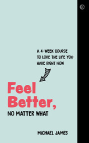 Feel Better, No Matter What (A 4-Week Course to Love the Life You Have Right Now) by Michael James, 9781786784179