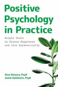 Positive Psychology in Practice (Simple Tools to Pursue Happiness and Live Authentically) by Gina Delucca, Jamie Goldstein, 9781646113378