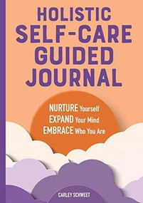 Holistic Self-Care Guided Journal (Nurture Yourself, Expand Your Mind, Embrace Who You Are) by Carley Schweet, 9781646117925