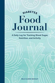 Diabetes Food Journal (A Daily Log for Tracking Blood Sugar, Nutrition, and Activity) by Mila Clarke Buckley, 9781647390242