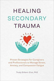 Healing Secondary Trauma (Proven Strategies for Caregivers and Professionals to Manage Stress, Anxiety, and Compassion Fatigue) by Trudy Gilbert-Eliot, 9781641527569