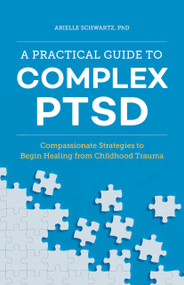 A Practical Guide to Complex PTSD (Compassionate Strategies to Begin Healing from Childhood Trauma) by Arielle Schwartz, 9781646116140