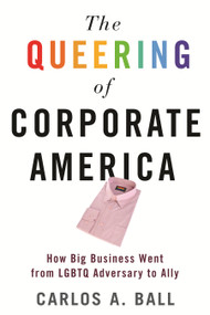 The Queering of Corporate America (How Big Business Went from LGBTQ Adversary to Ally) - 9780807002575 by Carlos A. Ball, 9780807002575