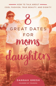 8 Great Dates for Moms and Daughters (How to Talk About Cool Fashion, True Beauty, and Dignity) by Dannah Gresh, 9780736981873