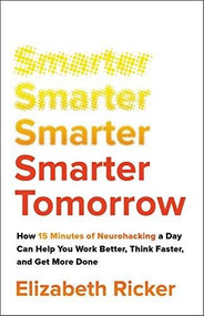 Smarter Tomorrow (How 15 Minutes of Neurohacking a Day Can Help You Work Better, Think Faster, and Get More Done) by Elizabeth Ricker, 9780316535151