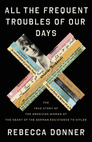 All the Frequent Troubles of Our Days (The True Story of the American Woman at the Heart of the German Resistance to Hitler) by Rebecca Donner, 9780316561693