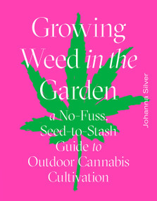 Growing Weed in the Garden (A No-Fuss, Seed-to-Stash Guide to Outdoor Cannabis Cultivation) by Johanna Silver, Rachel Weill, 9781419742767