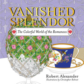 Vanished Splendor (The Colorful World of the Romanovs) by Robert Alexander, Christopher Bohnet, 9781681773650