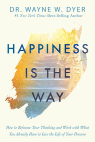 Happiness Is the Way (How to Reframe Your Thinking and Work with What You Already Have to Live the Life of Your Dreams) - 9781401958855 by Dr. Wayne W. Dyer, 9781401958855