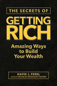 The Secrets of Getting Rich (Amazing Ways to Build Your Wealth) by David J. Perel, Franklin Prosperity Report, 9781630061616