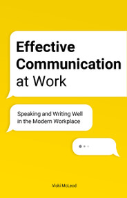 Effective Communication at Work (Speaking and Writing Well in the Modern Workplace) by Vicki McLeod, 9781646115914