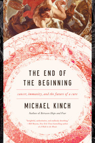 The End of the Beginning (Cancer, Immunity, and the Future of a Cure) by Michael Kinch, 9781643130255