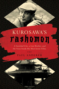 Kurosawa's Rashomon (A Vanished City, a Lost Brother, and the Voice Inside His Iconic Films) by Paul Anderer, 9781681775630