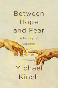 Between Hope and Fear (A History of Vaccines and Human Immunity) by Michael Kinch, 9781681777511