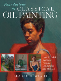 Foundations of Classical Oil Painting (How to Paint Realistic People, Landscapes and Still Life) by Lea Wight, 9781440352423