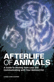 Afterlife of Animals (A Guide to Healing from Loss and Communicating with Your Beloved Pet) by Candi Cane Cooper, 9781647391867