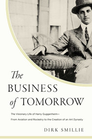 The Business of Tomorrow (The Visionary Life of Harry Guggenheim: From Aviation and Rocketry to the Creation of an Art Dynasty) by Dirk Smillie, 9781643134208