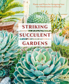 Striking Succulent Gardens (Plants and Plans for Designing Your Low-Maintenance Landscape [A Gardening Book]) by Gabriel Frank, 9780399580987