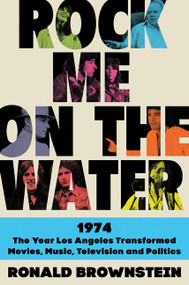 Rock Me on the Water (1974-The Year Los Angeles Transformed Movies, Music, Television, and Politics) by Ronald Brownstein, 9780062899217