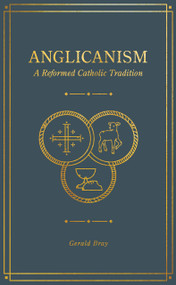 Anglicanism (A Reformed Catholic Tradition) by Gerald Bray, 9781683594369