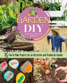 Garden DIY (25 Fun-to-Make Projects for an Attractive and Productive Garden) by Samantha Johnson, Daniel Johnson, 9781620083345