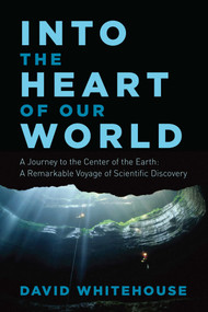 Into the Heart of Our World (A Journey to the Center of the Earth: A Remarkable Voyage of Scientific Discovery) by David Whitehouse, 9781605989594