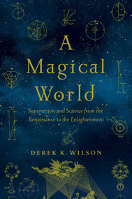 A Magical World (Superstition and Science from the Renaissance to the Enlightenment) by Derek K Wilson, 9781681776453