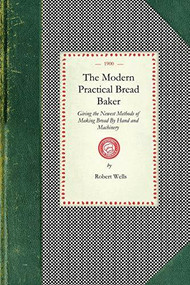 Modern Practical Bread Baker (Giving the Newest Methods of Making Bread By Hand and Machinery; Also New Ideas and Instructions on the Trade) by Robert Wells, 9781429012539