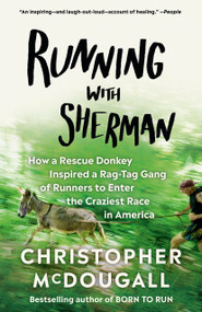 Running with Sherman (How a Rescue Donkey Inspired a Rag-tag Gang of Runners to Enter the Craziest Race in America) by Christopher McDougall, 9780525433255