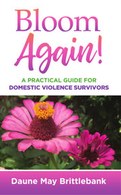 Bloom Again! (A Practical Guide for Domestic Violence Survivors) by Daune May Brittlebank, 9781949297256