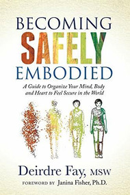 Becoming Safely Embodied (A Guide to Organize Your Mind, Body and Heart to Feel Secure in the World) by MSW Fay, Deirdre, Ph.D. Fisher, Janina, 9781631951848