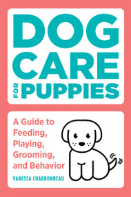 Dog Care for Puppies (A Guide to Feeding, Playing, Grooming, and Behavior) by Vanessa Charbonneau, 9781647392635