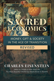 Sacred Economics, Revised (Money, Gift & Society in the Age of Transition) by Charles Eisenstein, 9781623175764
