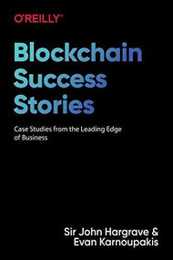 Blockchain Success Stories (Case Studies from the Leading Edge of Business) by Sir John Hargrave, Evan Karnoupakis, 9781098114824
