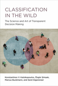 Classification in the Wild (The Science and Art of Transparent Decision Making) by Konstantinos V. Katsikopoulos, Ozgur Simsek, Marcus Buckmann, Gerd Gigerenzer, 9780262045155