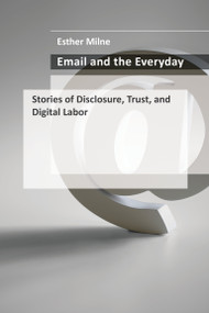 Email and the Everyday (Stories of Disclosure, Trust, and Digital Labor) by Esther Milne, 9780262045636