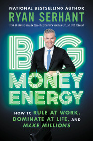 Big Money Energy (How to Rule at Work, Dominate at Life, and Make Millions) by Ryan Serhant, 9780306923104