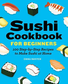 Sushi Cookbook for Beginners (100 Step-By-Step Recipes to Make Sushi at Home) by Chika Ravitch, 9781646118786