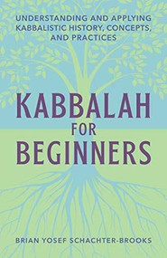 Kabbalah for Beginners (Understanding and Applying Kabbalistic History, Concepts, and Practices) by Brian Schachter, 9781647390037