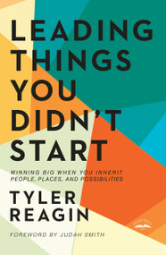 Leading Things You Didn't Start (Winning Big When You Inherit People, Places, and Possibilities) by Tyler Reagin, Judah Smith, 9780525654049