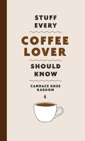 Stuff Every Coffee Lover Should Know by Candace Rose Rardon, 9781683692522