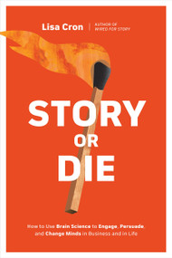 Story or Die (How to Use Brain Science to Engage, Persuade, and Change Minds in Business and in Life) by Lisa Cron, 9781984857682