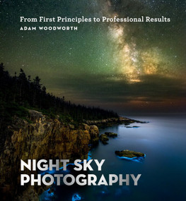 Night Sky Photography (From First Principles to Professional Results) by Adam Woodworth, 9781781577509