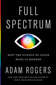 Full Spectrum (How the Science of Color Made Us Modern) by Adam Rogers, 9781328518903