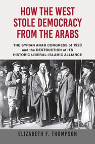 How the West Stole Democracy from the Arabs (The Arab Congress of 1920, the destruction of the Syrian state, and the rise of anti-liberal Islamism) by Elizabeth F. Thompson, 9780802148209